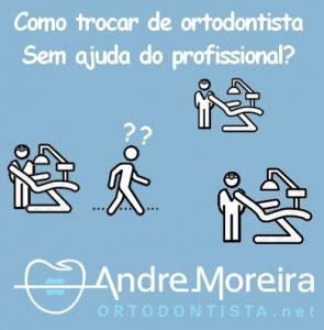trocar de ortodontista sem ajuda do profissional